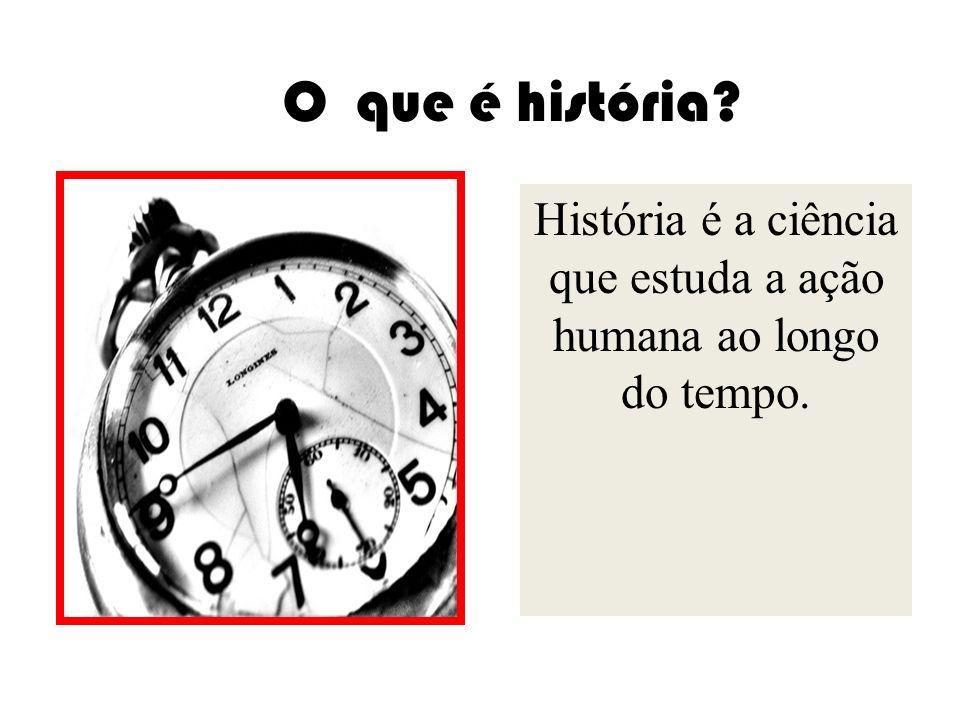 O que é história? História é a ciência que estuda a ação humana ao longo do tempo.
