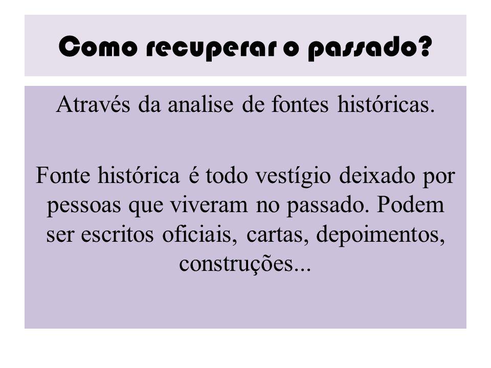 Como recuperar o passado? Através da analise de fontes históricas. Fonte histórica é todo vestígio deixado por pessoas que viveram no passado. Podem s