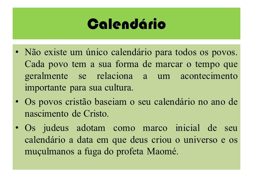 Calendário Não existe um único calendário para todos os povos. Cada povo tem a sua forma de marcar o tempo que geralmente se relaciona a um acontecime