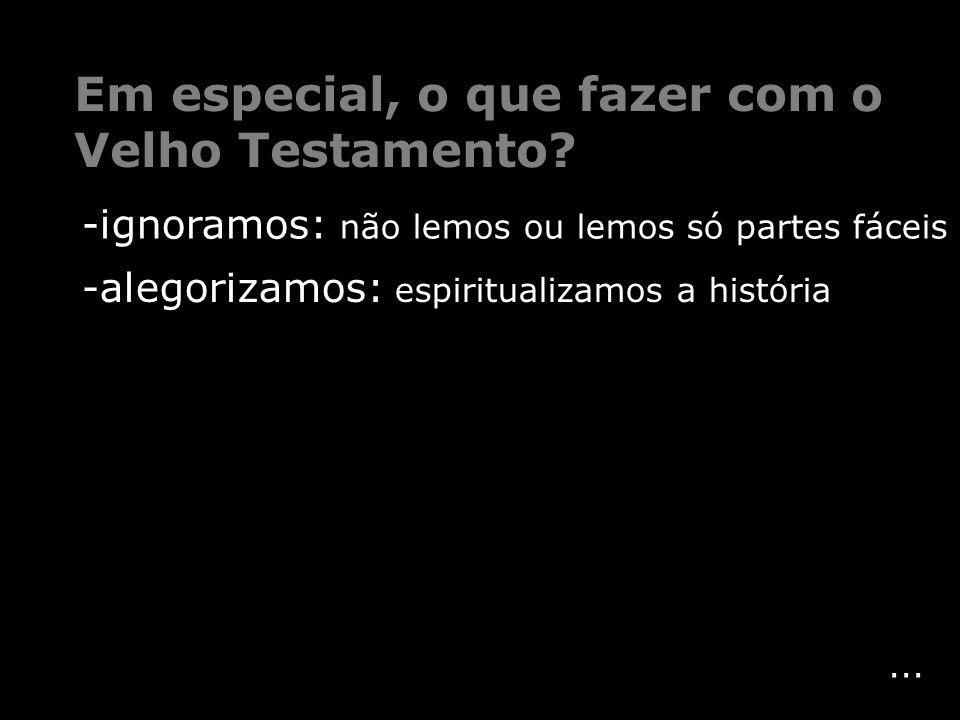 ... -alegorizamos: espiritualizamos a história Em especial, o que fazer com o Velho Testamento? -ignoramos: não lemos ou lemos só partes fáceis