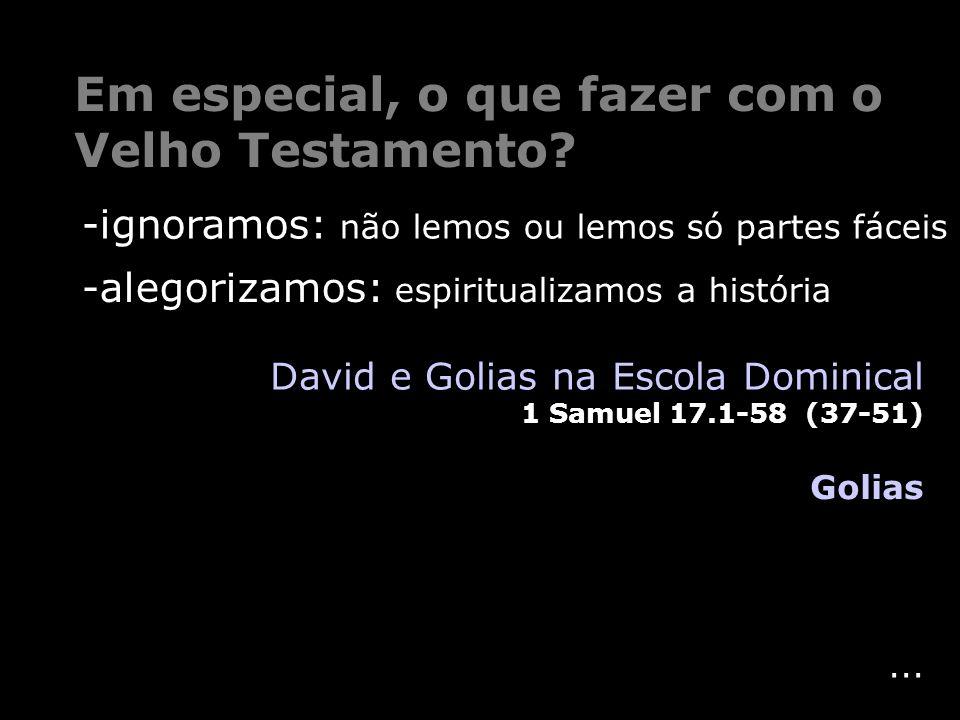 ... Em especial, o que fazer com o Velho Testamento? Golias David e Golias na Escola Dominical 1 Samuel 17.1-58 (37-51) -ignoramos: não lemos ou lemos