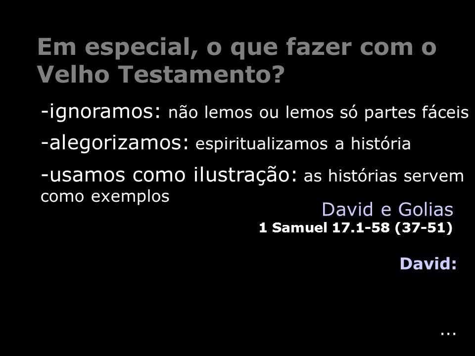 ... Em especial, o que fazer com o Velho Testamento? David: David e Golias 1 Samuel 17.1-58 (37-51) -ignoramos: não lemos ou lemos só partes fáceis -u