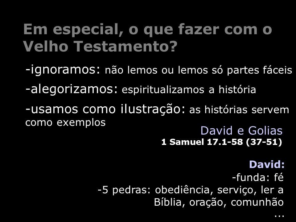 ... Em especial, o que fazer com o Velho Testamento? David: David e Golias 1 Samuel 17.1-58 (37-51) -funda: fé -5 pedras: obediência, serviço, ler a B