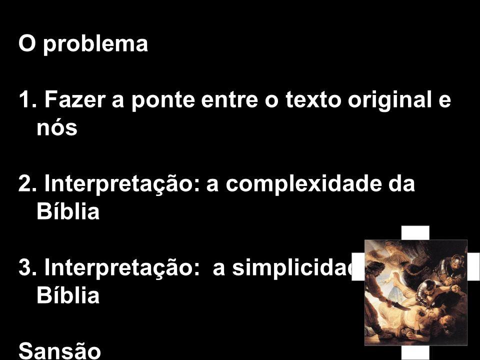 O problema 1. Fazer a ponte entre o texto original e nós 2. Interpretação: a complexidade da Bíblia 3. Interpretação: a simplicidade da Bíblia Sansão