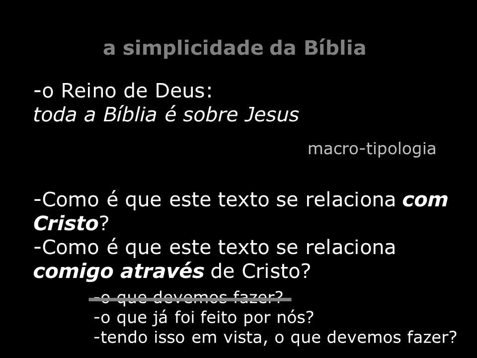 -o Reino de Deus: toda a Bíblia é sobre Jesus a simplicidade da Bíblia macro-tipologia -Como é que este texto se relaciona com Cristo? -Como é que est