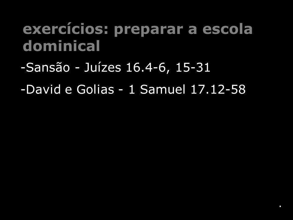 . -Sansão - Juízes 16.4-6, 15-31 -David e Golias - 1 Samuel 17.12-58 exercícios: preparar a escola dominical