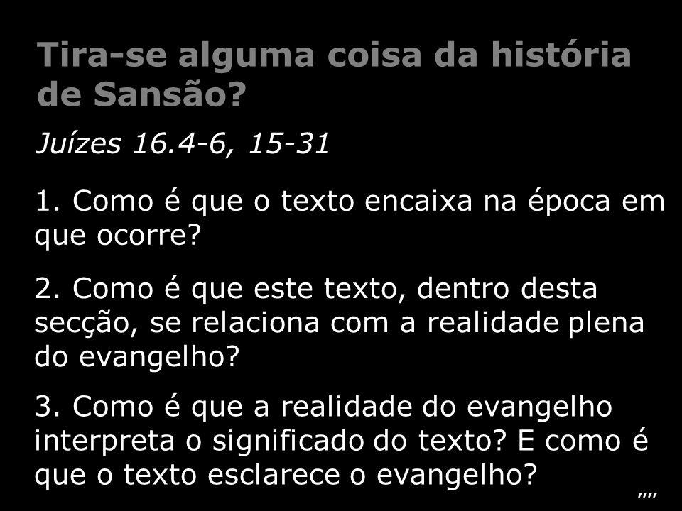 Juízes 16.4-6, 15-31 3. Como é que a realidade do evangelho interpreta o significado do texto? E como é que o texto esclarece o evangelho? 2. Como é q