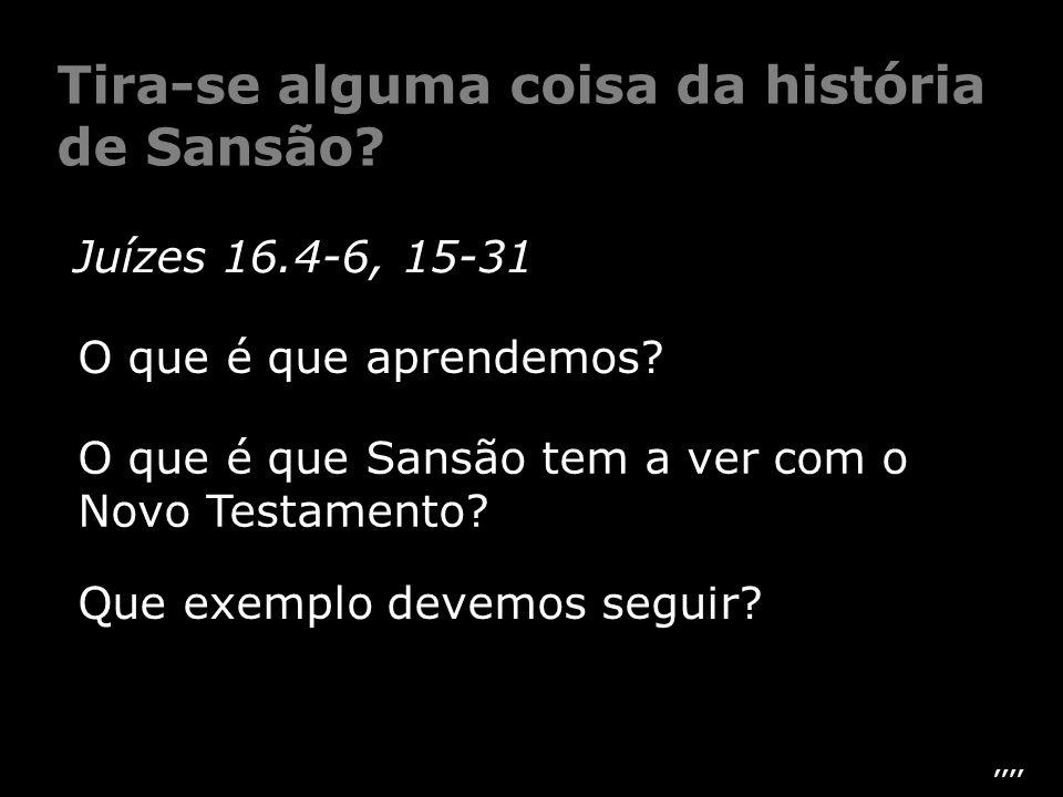 Juízes 16.4-6, 15-31 Que exemplo devemos seguir? O que é que Sansão tem a ver com o Novo Testamento? O que é que aprendemos? Tira-se alguma coisa da h