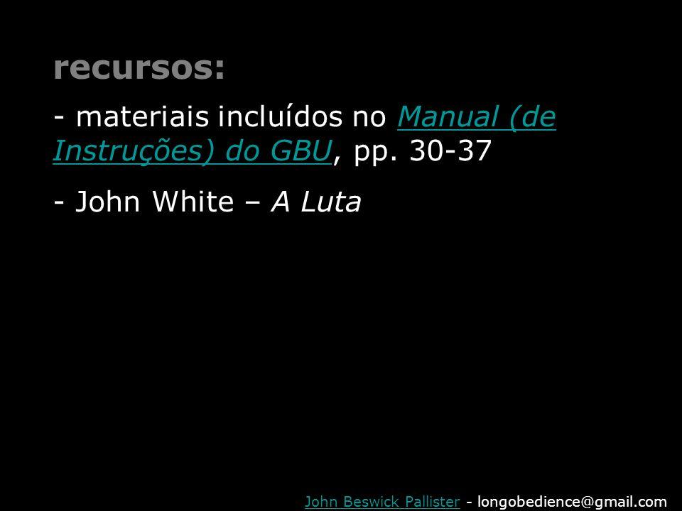 John Beswick PallisterJohn Beswick Pallister - longobedience@gmail.com recursos: - materiais incluídos no Manual (de Instruções) do GBU, pp. 30-37Manu