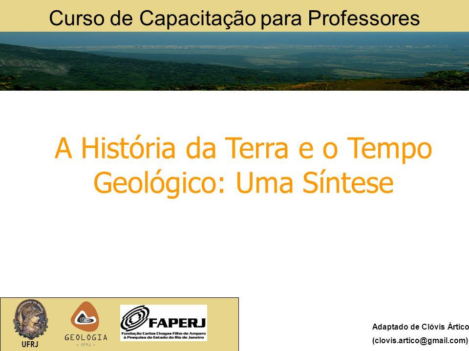 Curso de Capacitação para Professores UFRJ A História da Terra e o Tempo Geológico: Uma Síntese Adaptado de Clóvis Ártico (clovis.artico@gmail.com)