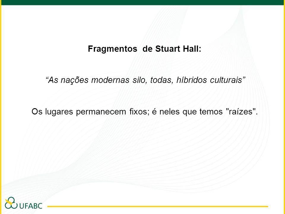 Fragmentos de Stuart Hall: As nações modernas silo, todas, híbridos culturais Os lugares permanecem fixos; é neles que temos