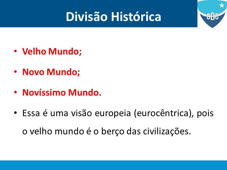 Divisão Histórica Velho Mundo; Novo Mundo; Novíssimo Mundo. Essa é uma visão europeia (eurocêntrica), pois o velho mundo é o berço das civilizações.