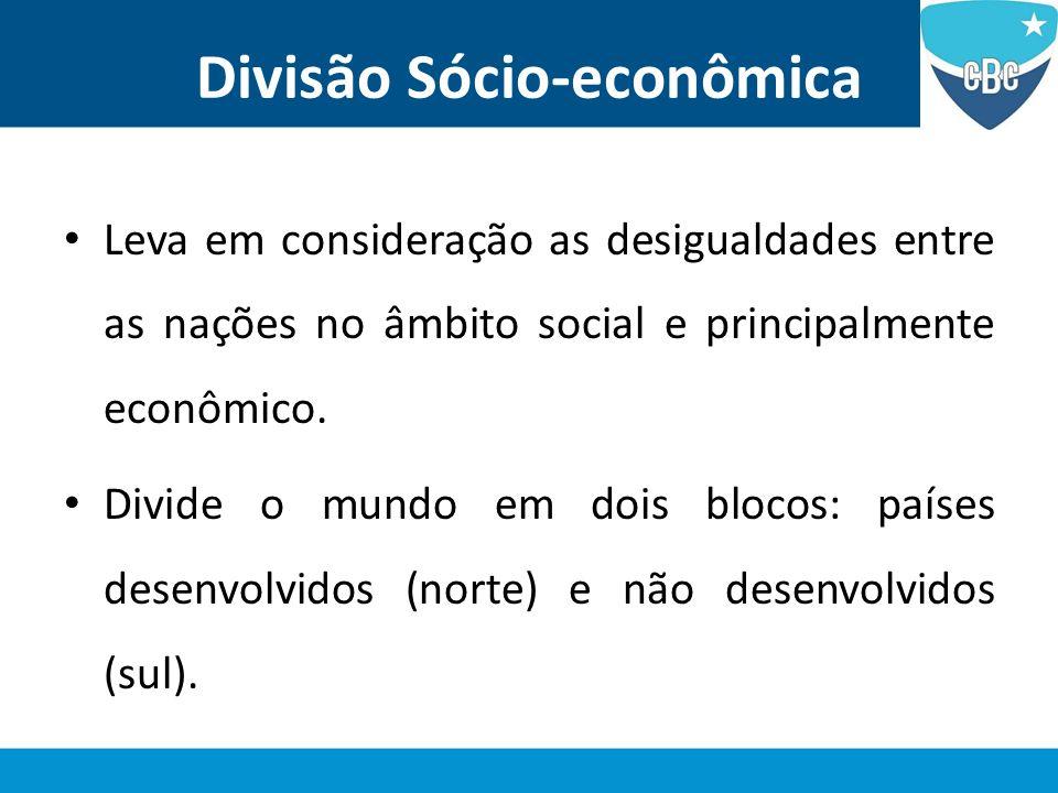 Divisão Sócio-econômica Leva em consideração as desigualdades entre as nações no âmbito social e principalmente econômico. Divide o mundo em dois bloc