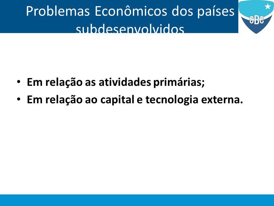 Problemas Econômicos dos países subdesenvolvidos Em relação as atividades primárias; Em relação ao capital e tecnologia externa.