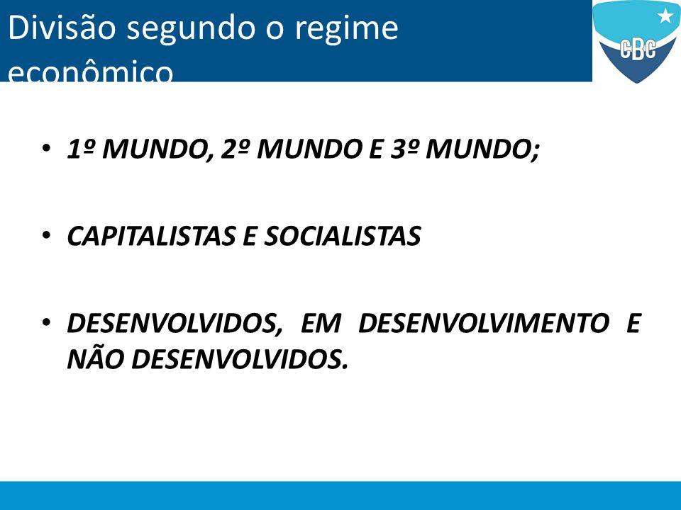 Divisão segundo o regime econômico 1º MUNDO, 2º MUNDO E 3º MUNDO; CAPITALISTAS E SOCIALISTAS DESENVOLVIDOS, EM DESENVOLVIMENTO E NÃO DESENVOLVIDOS.