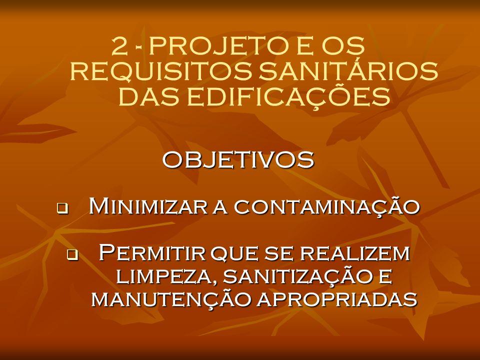 2 - PROJETO E OS REQUISITOS SANITÁRIOS DAS EDIFICAÇÕESOBJETIVOS Minimizar a contaminação Minimizar a contaminação Permitir que se realizem limpeza, sanitização e manutenção apropriadas Permitir que se realizem limpeza, sanitização e manutenção apropriadas