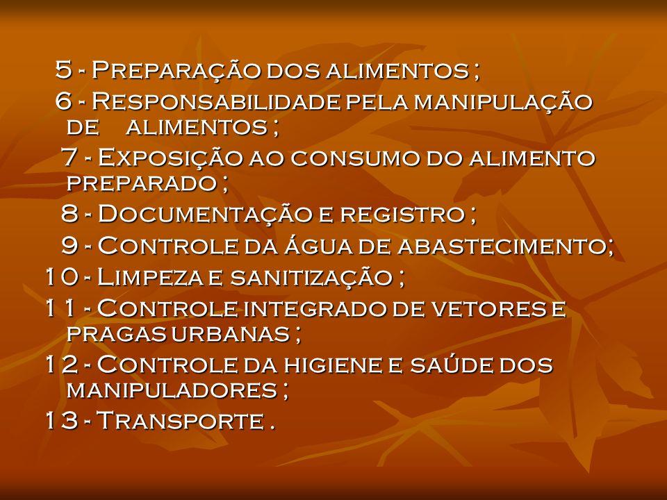 5 - Preparação dos alimentos ; 6 - Responsabilidade pela manipulação de alimentos ; 6 - Responsabilidade pela manipulação de alimentos ; 7 - Exposição ao consumo do alimento preparado ; 7 - Exposição ao consumo do alimento preparado ; 8 - Documentação e registro ; 8 - Documentação e registro ; 9 - Controle da água de abastecimento; 9 - Controle da água de abastecimento; 10 - Limpeza e sanitização ; 11 - Controle integrado de vetores e pragas urbanas ; 12 - Controle da higiene e saúde dos manipuladores ; 13 - Transporte.