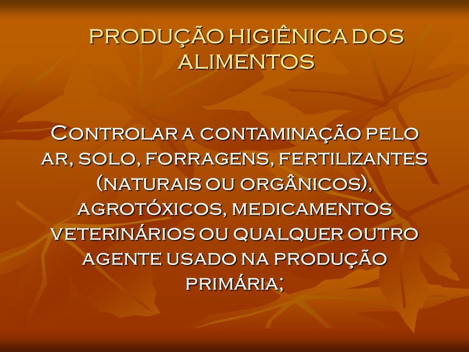 PRODUÇÃO HIGIÊNICA DOS ALIMENTOS Controlar a contaminação pelo ar, solo, forragens, fertilizantes (naturais ou orgânicos), agrotóxicos, medicamentos veterinários ou qualquer outro agente usado na produção primária;