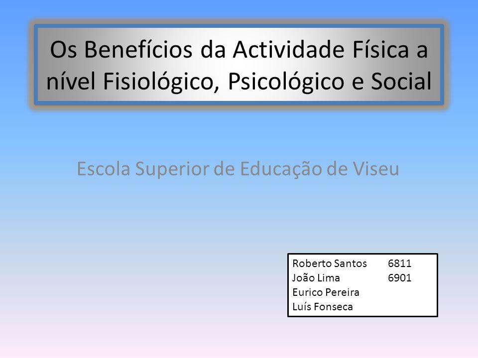 Os Benefícios da Actividade Física a nível Fisiológico, Psicológico e Social Escola Superior de Educação de Viseu Roberto Santos6811 João Lima6901 Eur