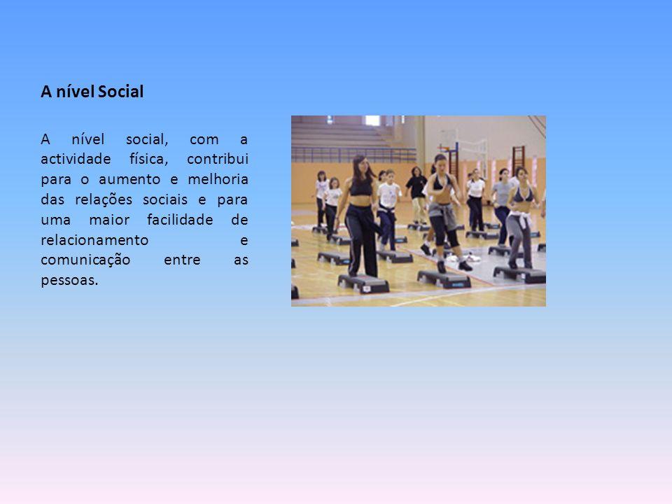 A nível Social A nível social, com a actividade física, contribui para o aumento e melhoria das relações sociais e para uma maior facilidade de relaci
