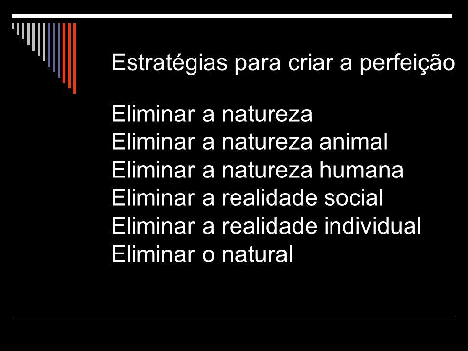 Estratégias para criar a perfeição Eliminar a natureza Eliminar a natureza animal Eliminar a natureza humana Eliminar a realidade social Eliminar a realidade individual Eliminar o natural