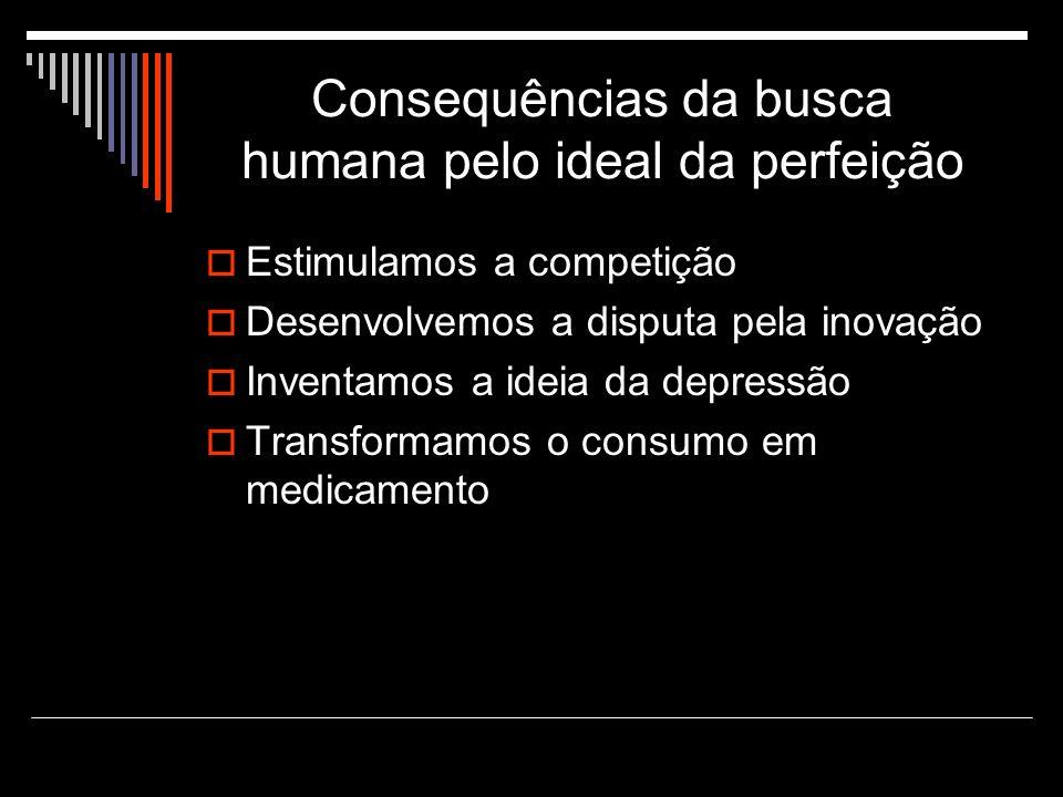 Consequências da busca humana pelo ideal da perfeição Estimulamos a competição Desenvolvemos a disputa pela inovação Inventamos a ideia da depressão Transformamos o consumo em medicamento