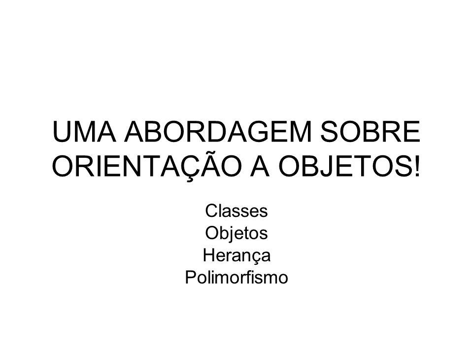 UMA ABORDAGEM SOBRE ORIENTAÇÃO A OBJETOS! Classes Objetos Herança Polimorfismo