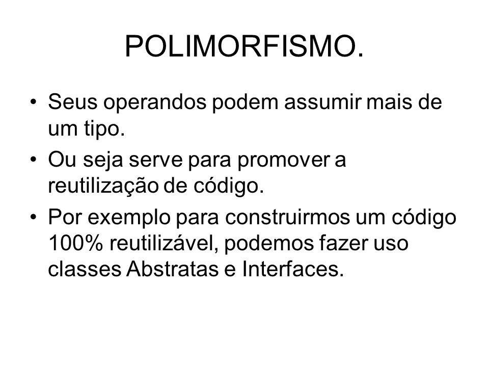 POLIMORFISMO. Seus operandos podem assumir mais de um tipo. Ou seja serve para promover a reutilização de código. Por exemplo para construirmos um cód