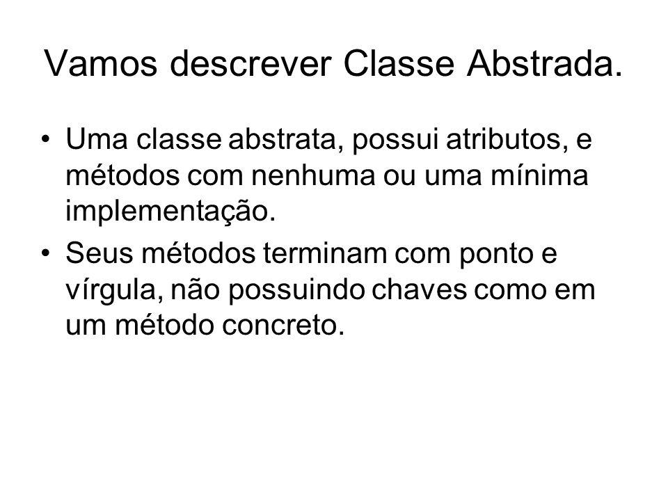 Vamos descrever Classe Abstrada. Uma classe abstrata, possui atributos, e métodos com nenhuma ou uma mínima implementação. Seus métodos terminam com p