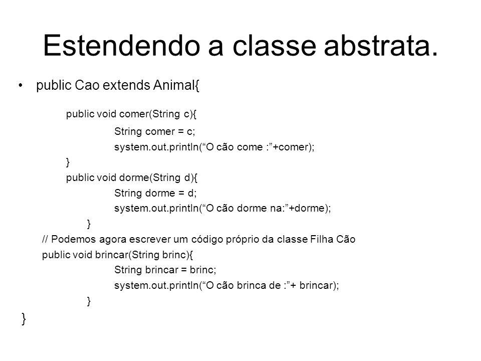 Estendendo a classe abstrata. public Cao extends Animal{ public void comer(String c){ String comer = c; system.out.println(O cão come :+comer); } publ