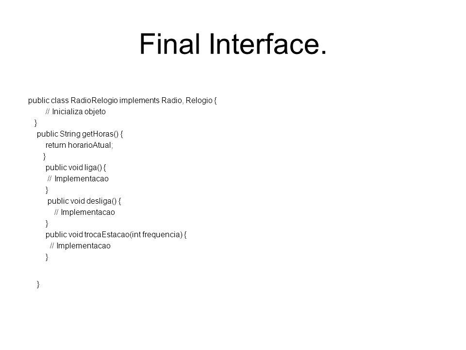 Final Interface. public class RadioRelogio implements Radio, Relogio { // Inicializa objeto } public String getHoras() { return horarioAtual; } public
