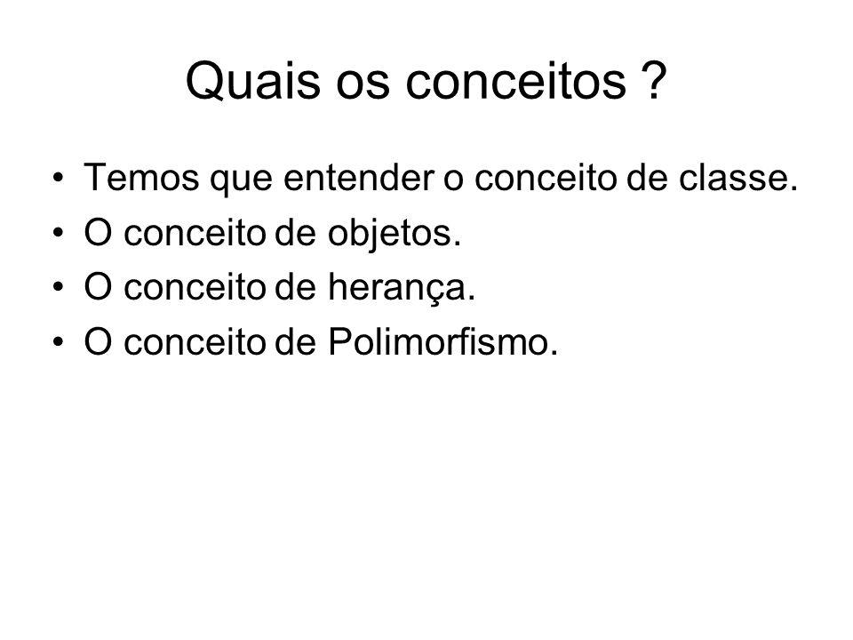 Quais os conceitos ? Temos que entender o conceito de classe. O conceito de objetos. O conceito de herança. O conceito de Polimorfismo.