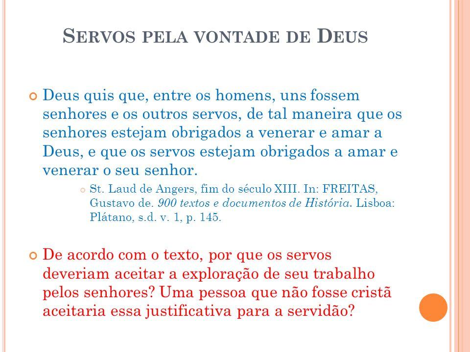 S ERVOS PELA VONTADE DE D EUS Deus quis que, entre os homens, uns fossem senhores e os outros servos, de tal maneira que os senhores estejam obrigados