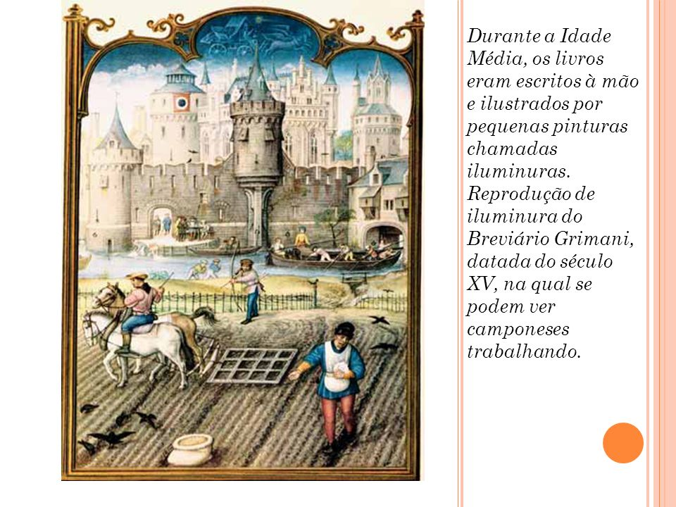 Durante a Idade Média, os livros eram escritos à mão e ilustrados por pequenas pinturas chamadas iluminuras. Reprodução de iluminura do Breviário Grim