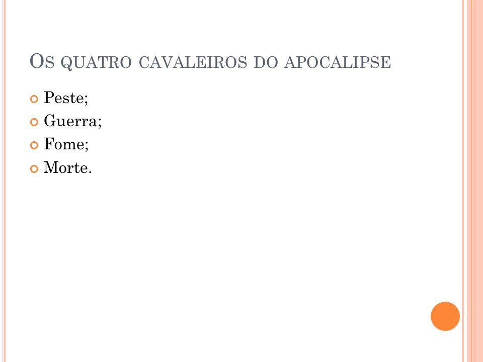 O S QUATRO CAVALEIROS DO APOCALIPSE Peste; Guerra; Fome; Morte.