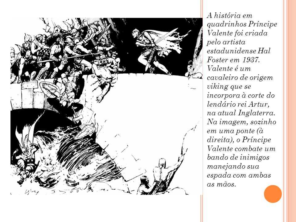 A história em quadrinhos Príncipe Valente foi criada pelo artista estadunidense Hal Foster em 1937. Valente é um cavaleiro de origem viking que se inc