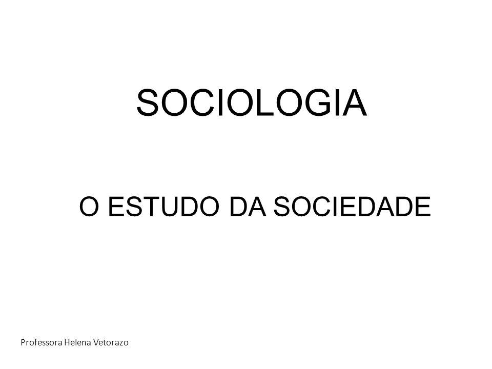 SOCIOLOGIA O ESTUDO DA SOCIEDADE Professora Helena Vetorazo