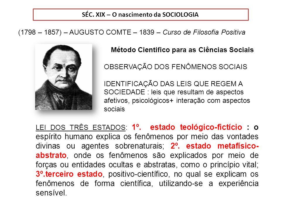 SÉC. XIX – O nascimento da SOCIOLOGIA (1798 – 1857) – AUGUSTO COMTE – 1839 – Curso de Filosofia Positiva Método Cientifico para as Ciências Sociais OB