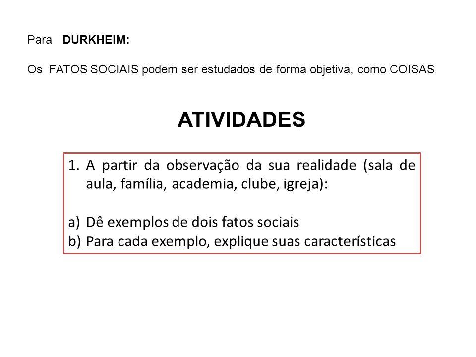 Para DURKHEIM: Os FATOS SOCIAIS podem ser estudados de forma objetiva, como COISAS ATIVIDADES 1.A partir da observação da sua realidade (sala de aula,