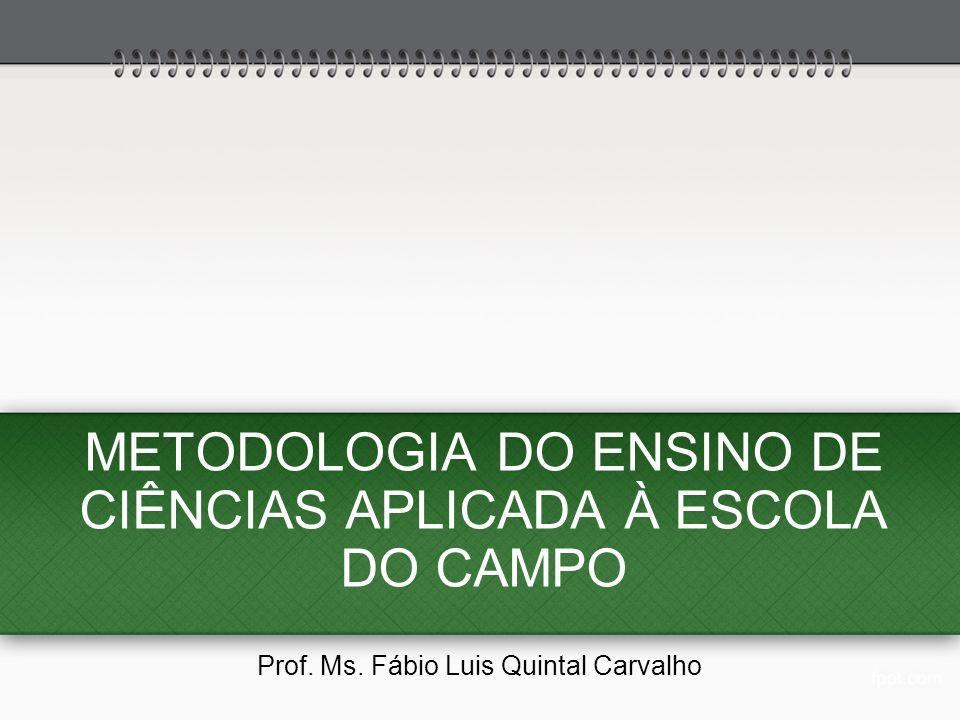 METODOLOGIA DO ENSINO DE CIÊNCIAS APLICADA À ESCOLA DO CAMPO Prof. Ms. Fábio Luis Quintal Carvalho