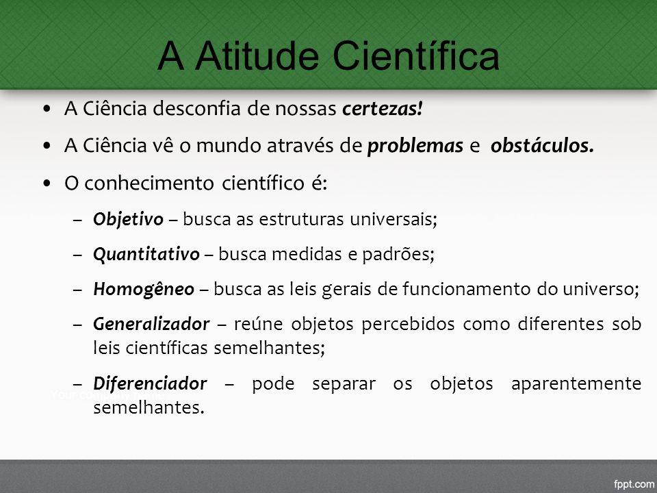 A Atitude Científica A Ciência desconfia de nossas certezas! A Ciência vê o mundo através de problemas e obstáculos. O conhecimento científico é: –Obj