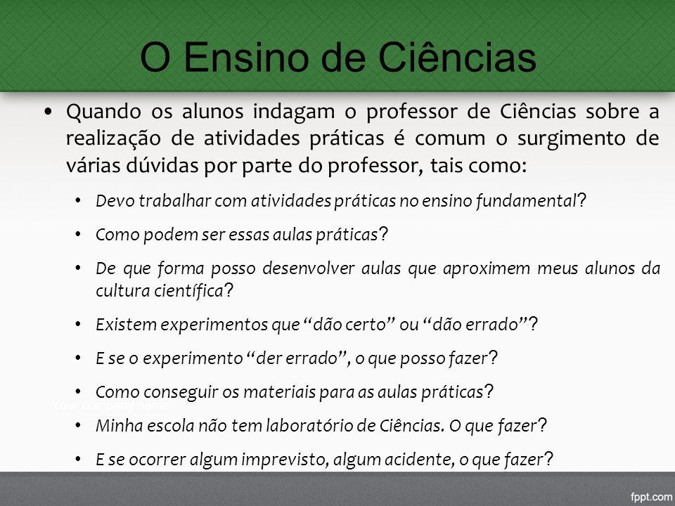 O Ensino de Ciências Quando os alunos indagam o professor de Ciências sobre a realização de atividades práticas é comum o surgimento de várias dúvidas