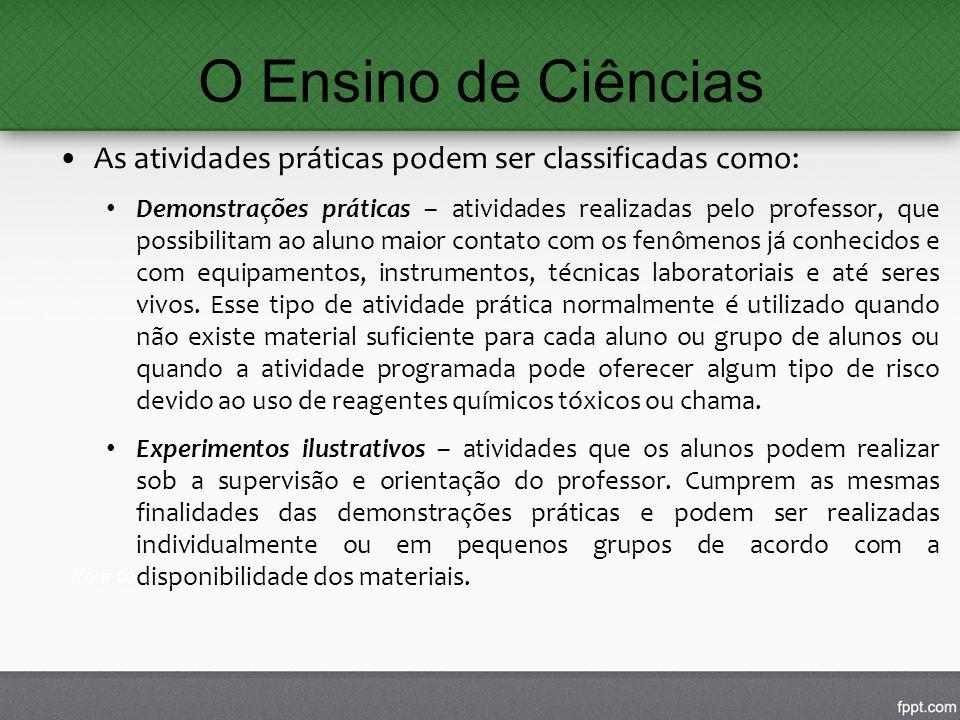 O Ensino de Ciências As atividades práticas podem ser classificadas como: Demonstrações práticas – atividades realizadas pelo professor, que possibili