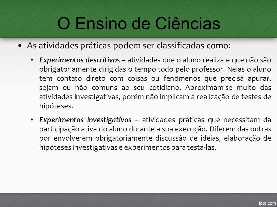 O Ensino de Ciências As atividades práticas podem ser classificadas como: Experimentos descritivos – atividades que o aluno realiza e que não são obri