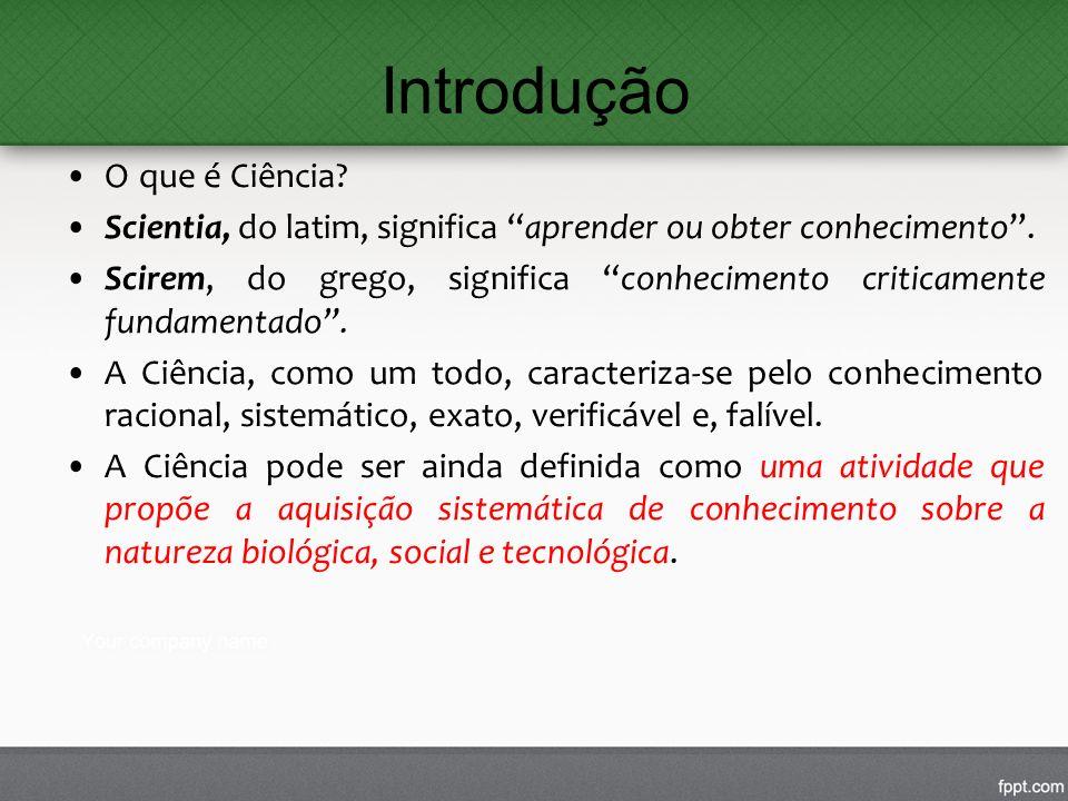 Introdução O que é Ciência? Scientia, do latim, significa aprender ou obter conhecimento. Scirem, do grego, significa conhecimento criticamente fundam