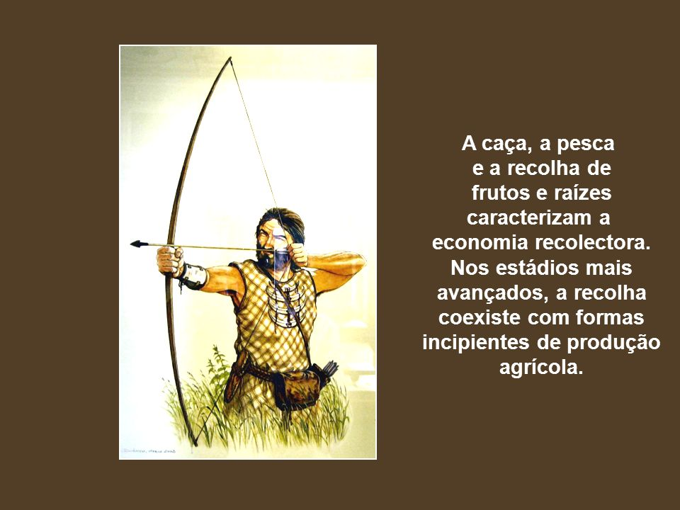A caça, a pesca e a recolha de frutos e raízes caracterizam a economia recolectora. Nos estádios mais avançados, a recolha coexiste com formas incipie