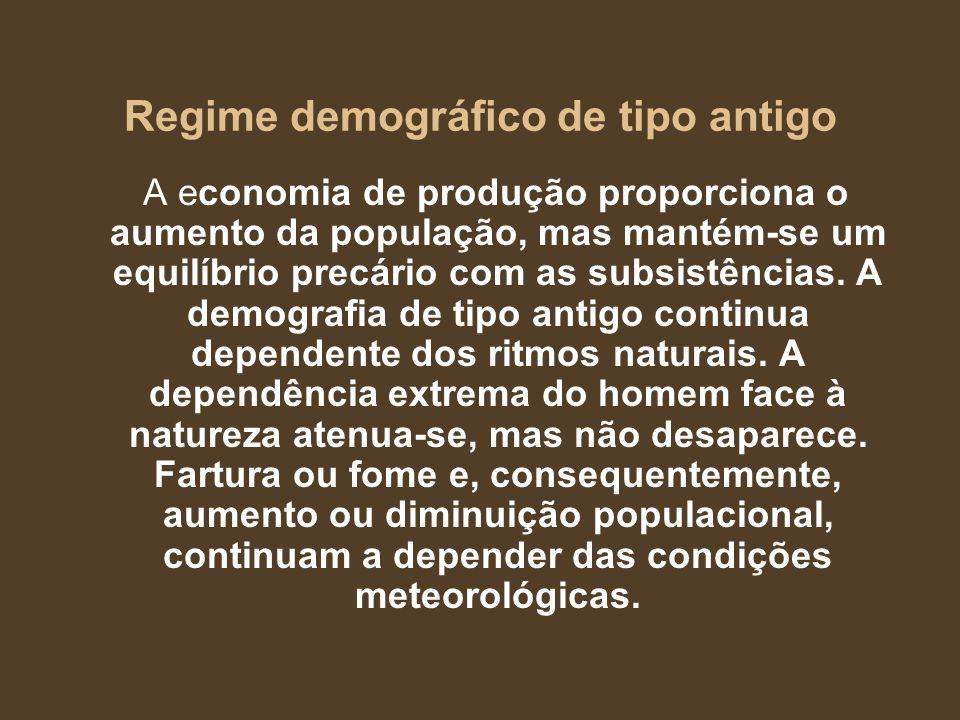 Regime demográfico de tipo antigo A economia de produção proporciona o aumento da população, mas mantém-se um equilíbrio precário com as subsistências