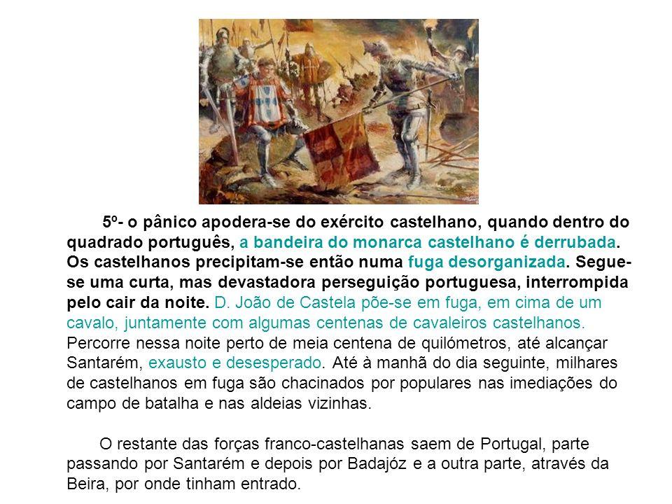 5º- o pânico apodera-se do exército castelhano, quando dentro do quadrado português, a bandeira do monarca castelhano é derrubada. Os castelhanos prec