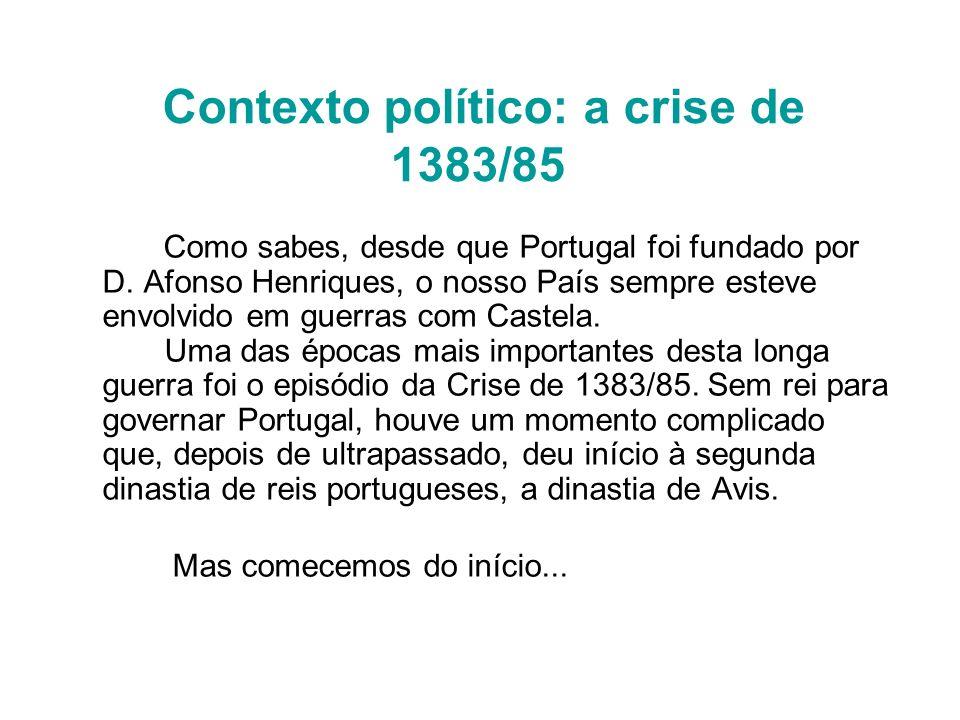 Contexto político: a crise de 1383/85 Como sabes, desde que Portugal foi fundado por D. Afonso Henriques, o nosso País sempre esteve envolvido em guer