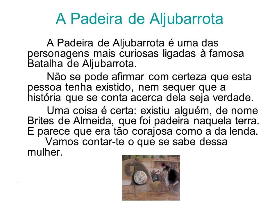 A Padeira de Aljubarrota A Padeira de Aljubarrota é uma das personagens mais curiosas ligadas à famosa Batalha de Aljubarrota. Não se pode afirmar com